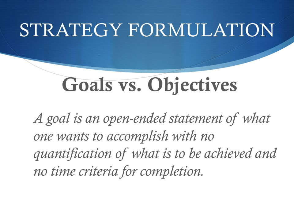 Goals vs. Objectives STRATEGY FORMULATION