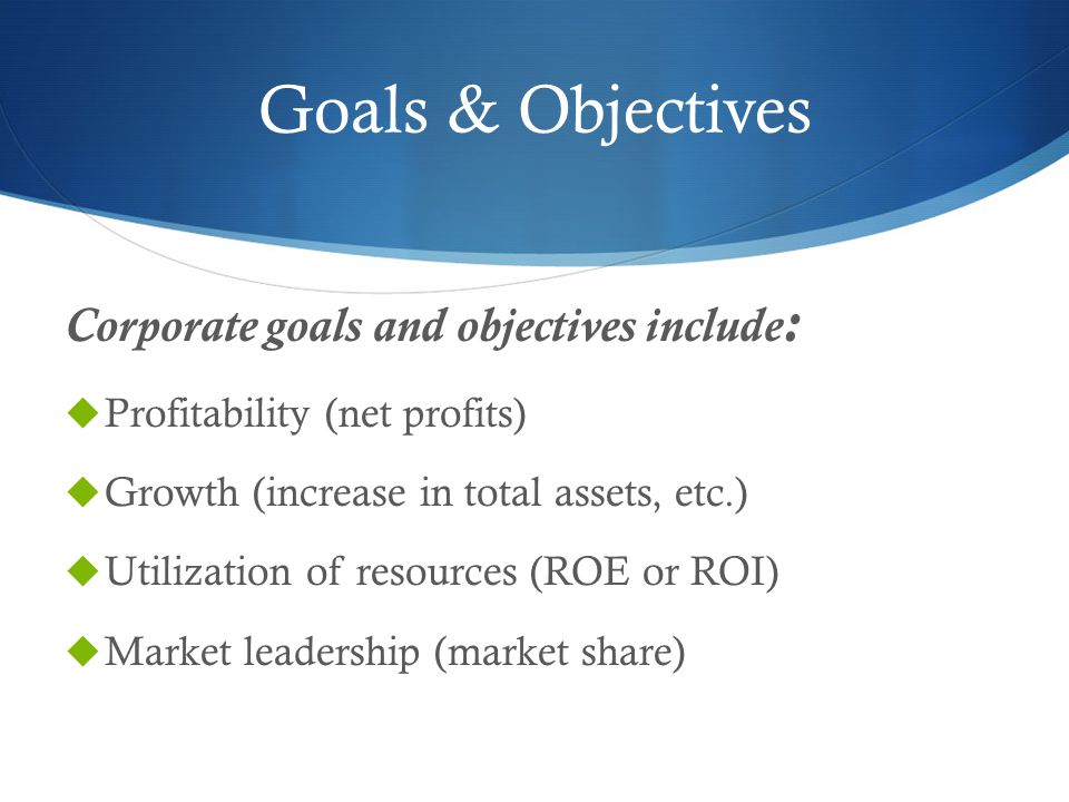Goals & Objectives Corporate goals and objectives include: