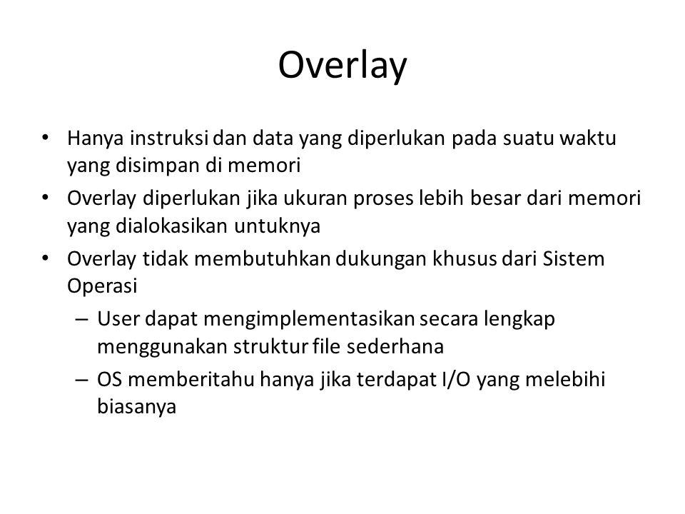 Overlay Hanya instruksi dan data yang diperlukan pada suatu waktu yang disimpan di memori.