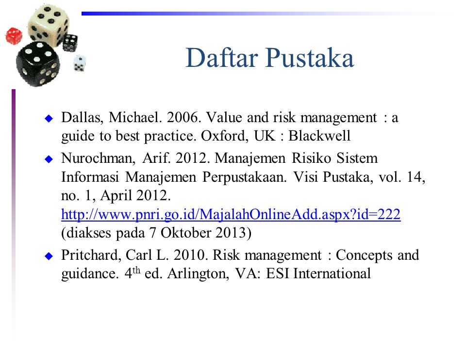 Daftar Pustaka Dallas, Michael. 2006. Value and risk management : a guide to best practice. Oxford, UK : Blackwell.