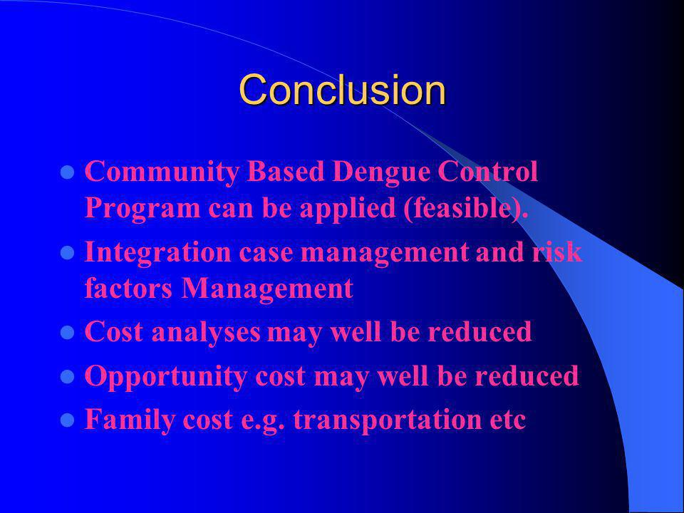 Conclusion Community Based Dengue Control Program can be applied (feasible). Integration case management and risk factors Management.