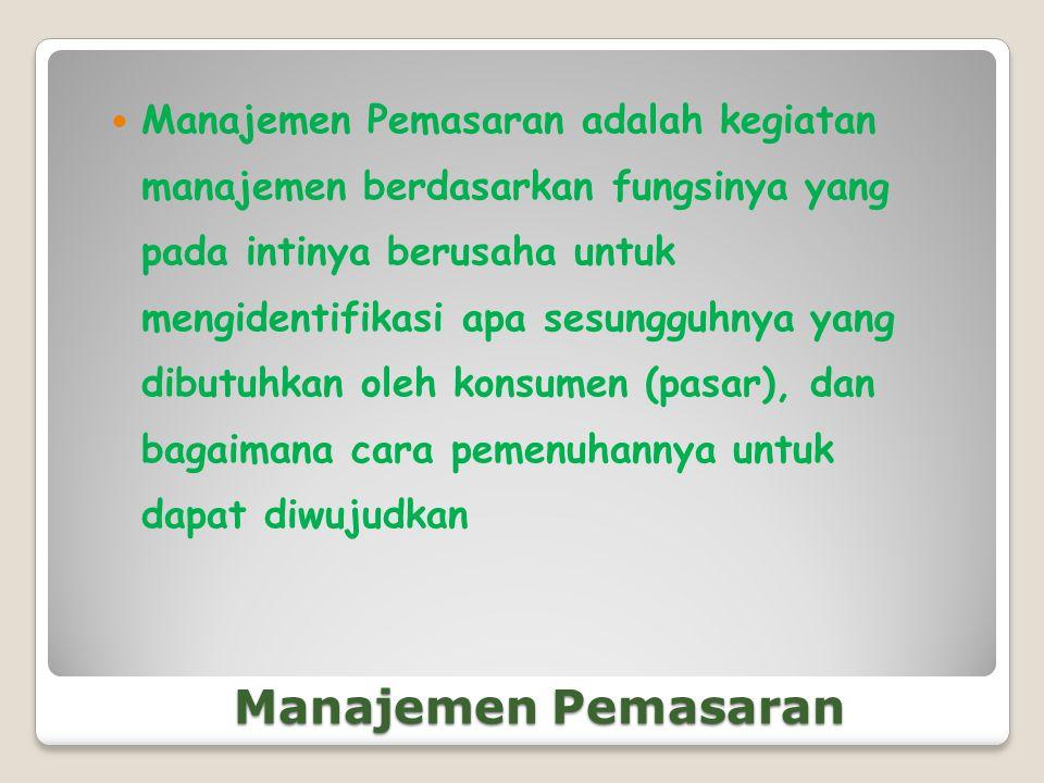 Manajemen Pemasaran adalah kegiatan manajemen berdasarkan fungsinya yang pada intinya berusaha untuk mengidentifikasi apa sesungguhnya yang dibutuhkan oleh konsumen (pasar), dan bagaimana cara pemenuhannya untuk dapat diwujudkan
