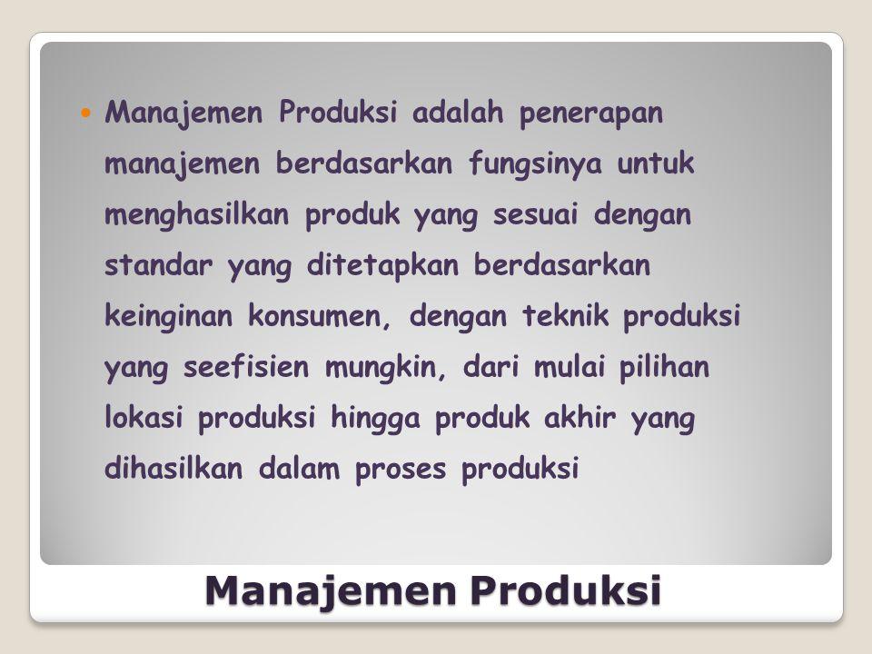 Manajemen Produksi adalah penerapan manajemen berdasarkan fungsinya untuk menghasilkan produk yang sesuai dengan standar yang ditetapkan berdasarkan keinginan konsumen, dengan teknik produksi yang seefisien mungkin, dari mulai pilihan lokasi produksi hingga produk akhir yang dihasilkan dalam proses produksi
