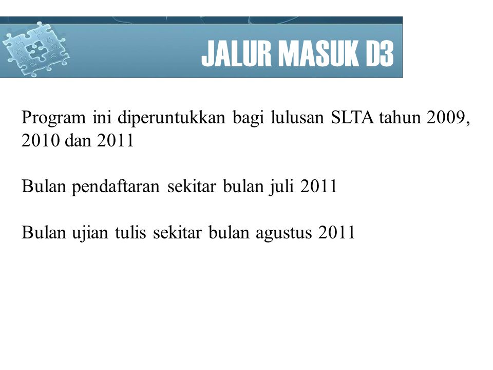 JALUR MASUK D3 Program ini diperuntukkan bagi lulusan SLTA tahun 2009, 2010 dan 2011. Bulan pendaftaran sekitar bulan juli 2011.