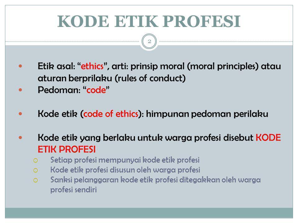 KODE ETIK PROFESI Etik asal: ethics , arti: prinsip moral (moral principles) atau aturan berprilaku (rules of conduct)
