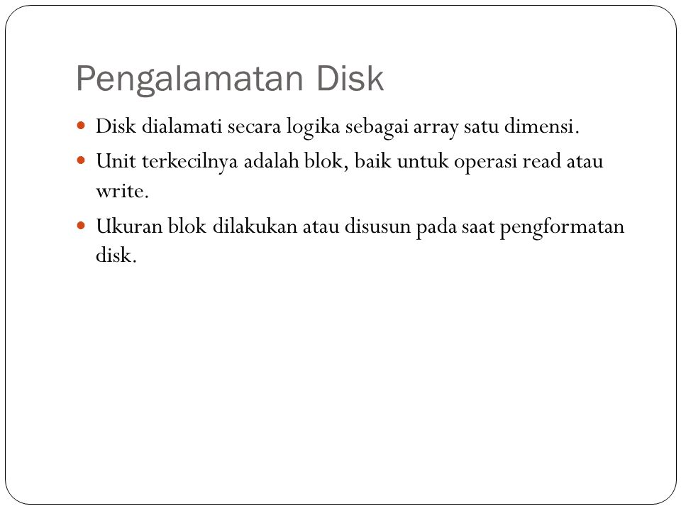 Pengalamatan Disk Disk dialamati secara logika sebagai array satu dimensi. Unit terkecilnya adalah blok, baik untuk operasi read atau write.