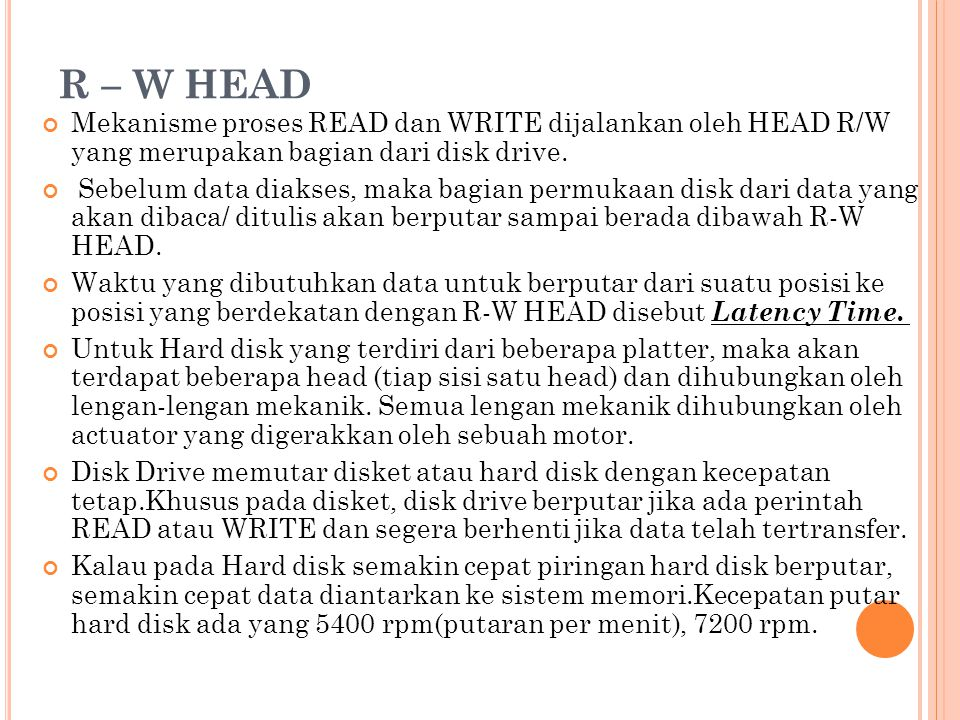 R – W HEAD Mekanisme proses READ dan WRITE dijalankan oleh HEAD R/W yang merupakan bagian dari disk drive.