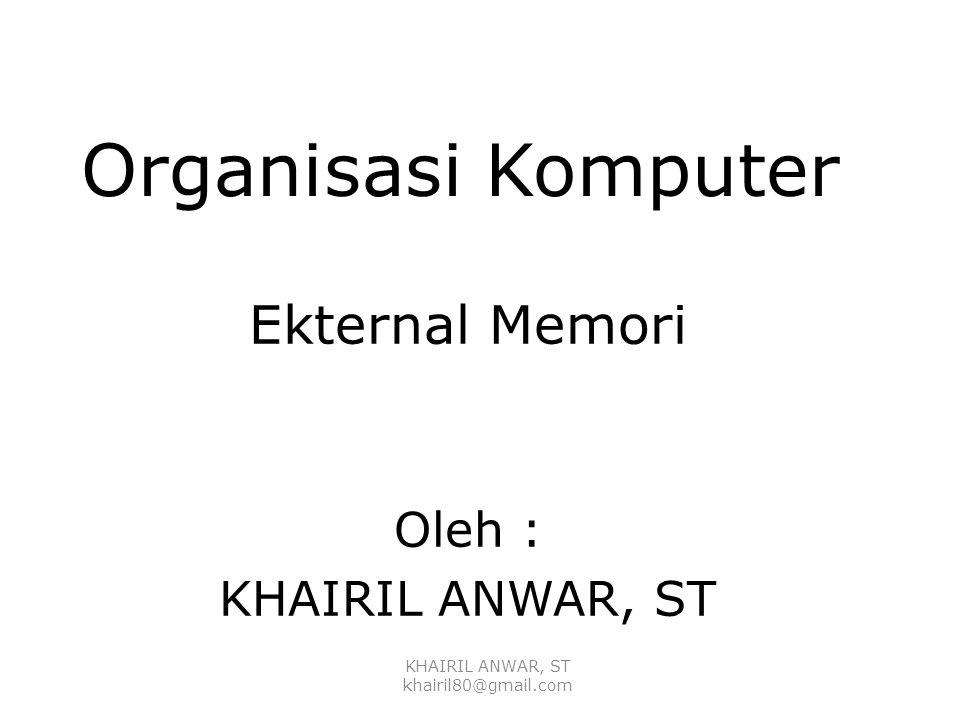 Organisasi Komputer Ekternal Memori Oleh : KHAIRIL ANWAR, ST
