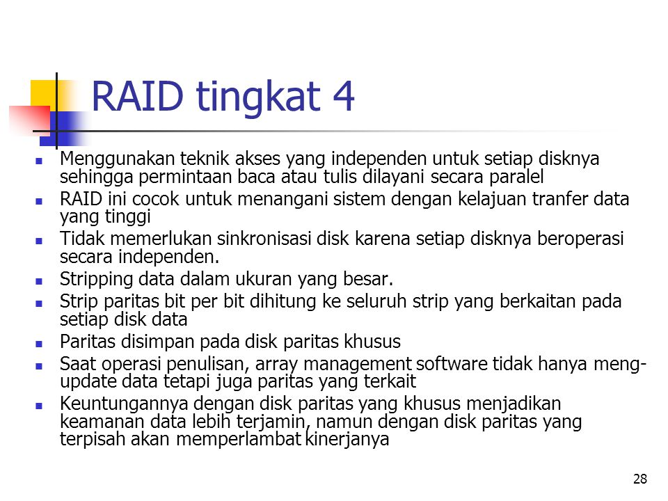 RAID tingkat 4 Menggunakan teknik akses yang independen untuk setiap disknya sehingga permintaan baca atau tulis dilayani secara paralel.
