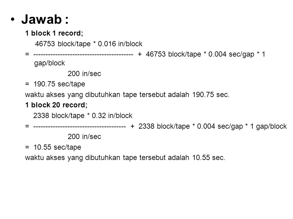 Jawab : 1 block 1 record; 46753 block/tape * 0.016 in/block