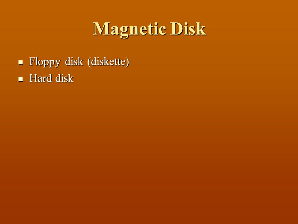 Magnetic Disk Floppy disk (diskette) Hard disk