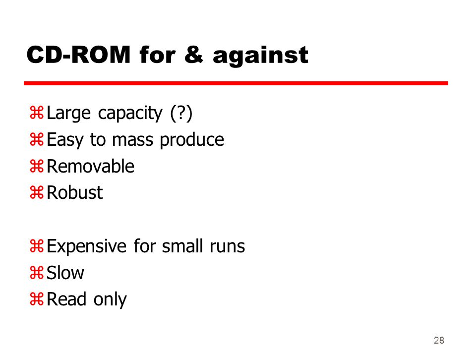 CD-ROM for & against Large capacity ( ) Easy to mass produce Removable