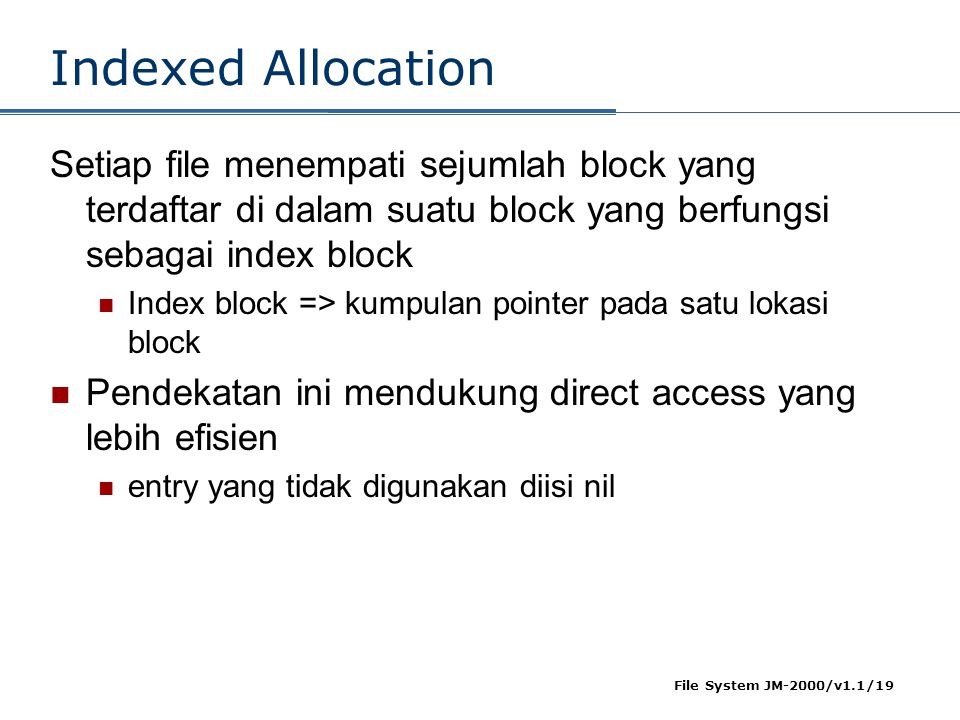 Indexed Allocation Setiap file menempati sejumlah block yang terdaftar di dalam suatu block yang berfungsi sebagai index block.