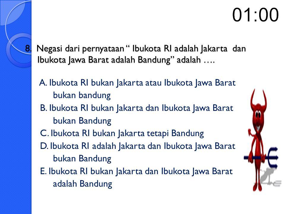 8. Negasi dari pernyataan Ibukota RI adalah Jakarta dan Ibukota Jawa Barat adalah Bandung adalah ….