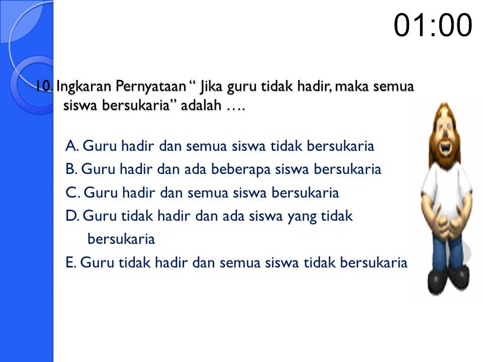 10. Ingkaran Pernyataan Jika guru tidak hadir, maka semua siswa bersukaria adalah ….