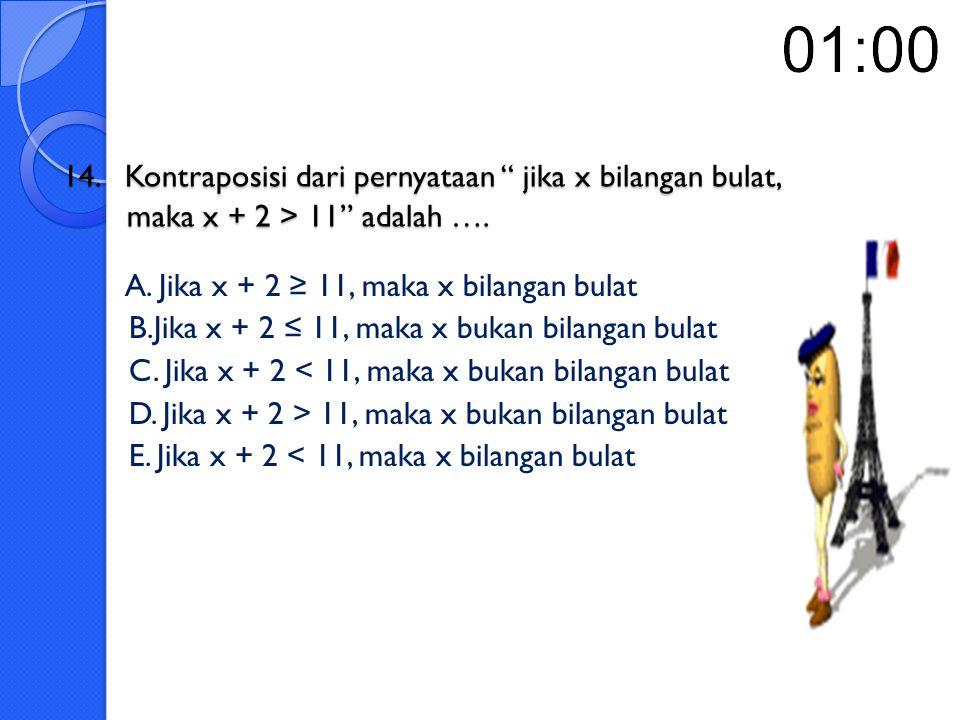14. Kontraposisi dari pernyataan jika x bilangan bulat, maka x + 2 > 11 adalah ….