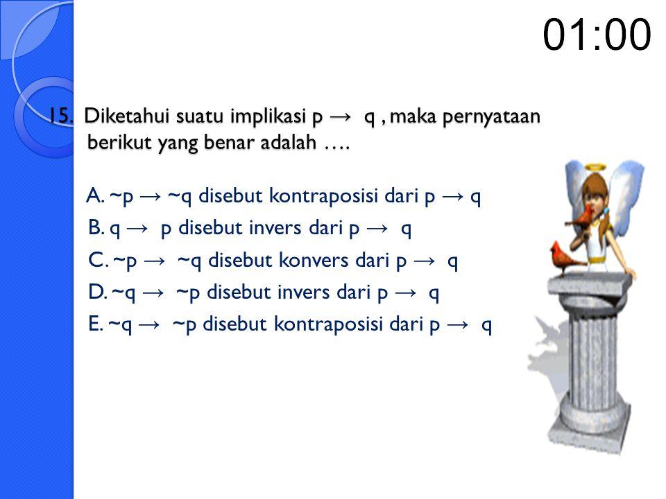 15. Diketahui suatu implikasi p → q , maka pernyataan berikut yang benar adalah ….