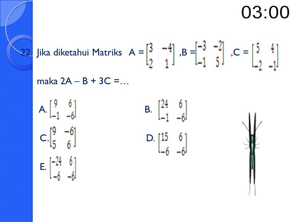 22. Jika diketahui Matriks A = ,B = ,C =