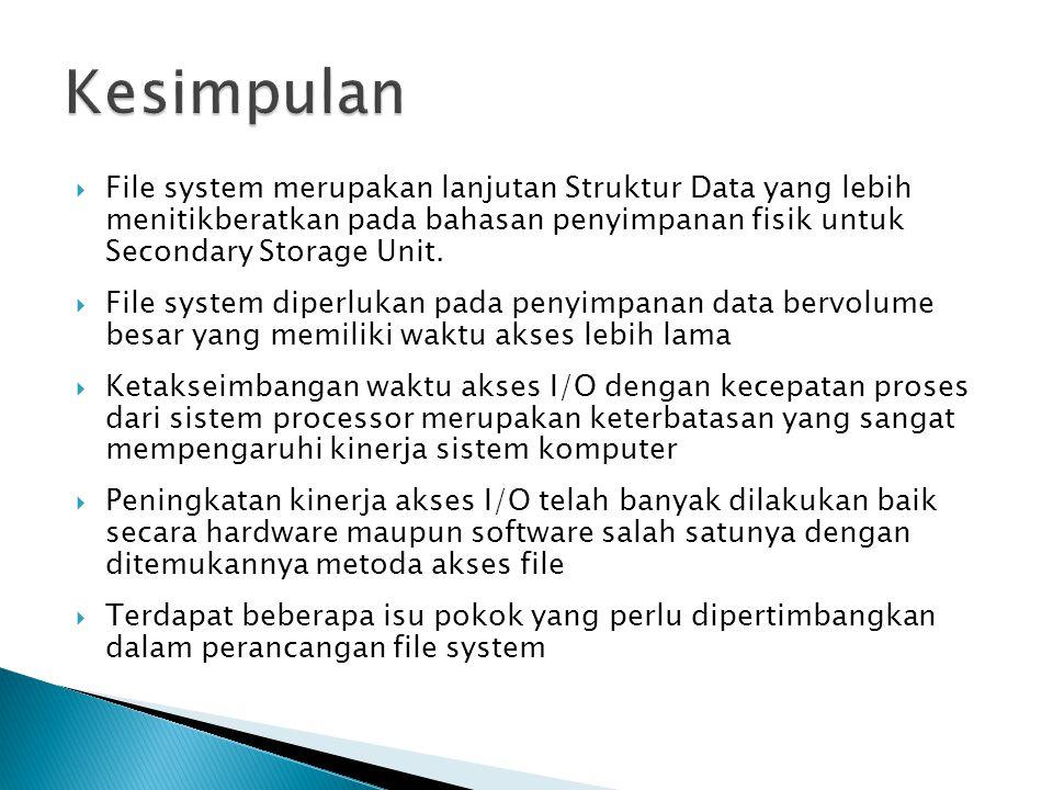 Kesimpulan File system merupakan lanjutan Struktur Data yang lebih menitikberatkan pada bahasan penyimpanan fisik untuk Secondary Storage Unit.