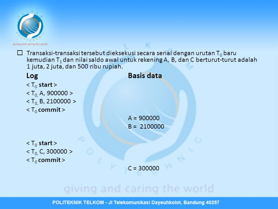 Transaksi-transaksi tersebut dieksekusi secara serial dengan urutan T0 baru kemudian T1 dan nilai saldo awal untuk rekening A, B, dan C berturut-turut adalah 1 juta, 2 juta, dan 500 ribu rupiah.