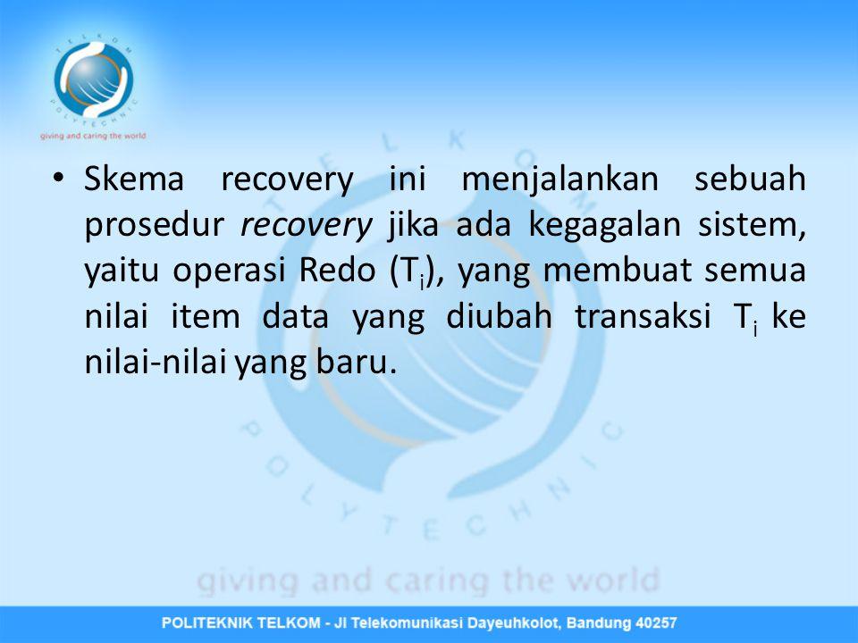 Skema recovery ini menjalankan sebuah prosedur recovery jika ada kegagalan sistem, yaitu operasi Redo (Ti), yang membuat semua nilai item data yang diubah transaksi Ti ke nilai-nilai yang baru.