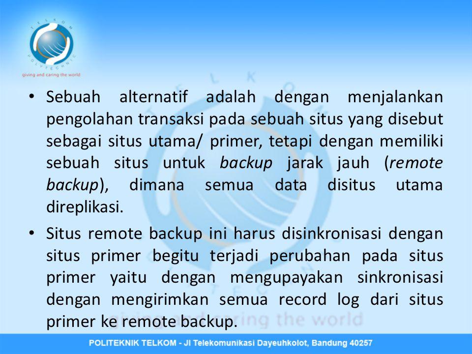 Sebuah alternatif adalah dengan menjalankan pengolahan transaksi pada sebuah situs yang disebut sebagai situs utama/ primer, tetapi dengan memiliki sebuah situs untuk backup jarak jauh (remote backup), dimana semua data disitus utama direplikasi.