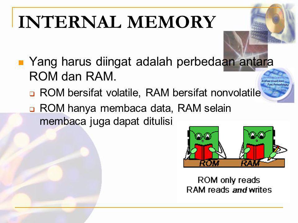 INTERNAL MEMORY Yang harus diingat adalah perbedaan antara ROM dan RAM. ROM bersifat volatile, RAM bersifat nonvolatile.