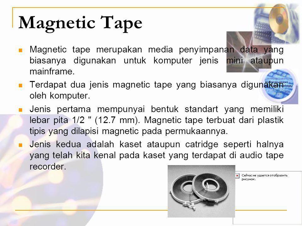 Magnetic Tape Magnetic tape merupakan media penyimpanan data yang biasanya digunakan untuk komputer jenis mini ataupun mainframe.