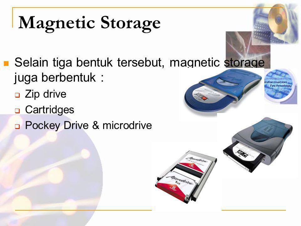 Magnetic Storage Selain tiga bentuk tersebut, magnetic storage juga berbentuk : Zip drive. Cartridges.