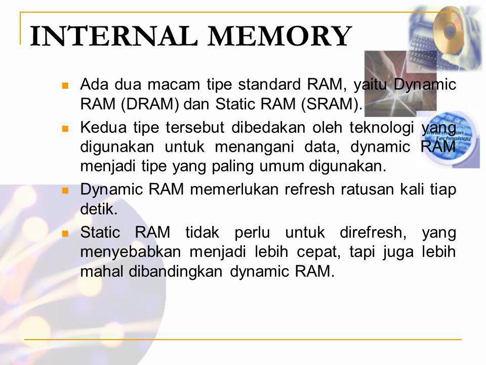 INTERNAL MEMORY Ada dua macam tipe standard RAM, yaitu Dynamic RAM (DRAM) dan Static RAM (SRAM).
