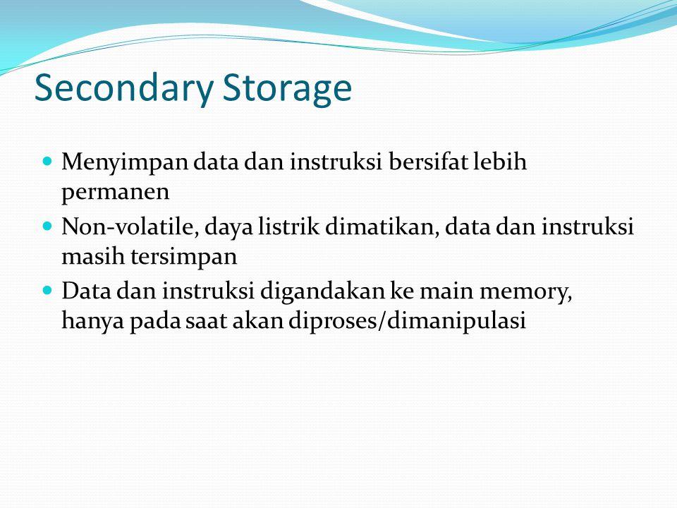 Secondary Storage Menyimpan data dan instruksi bersifat lebih permanen