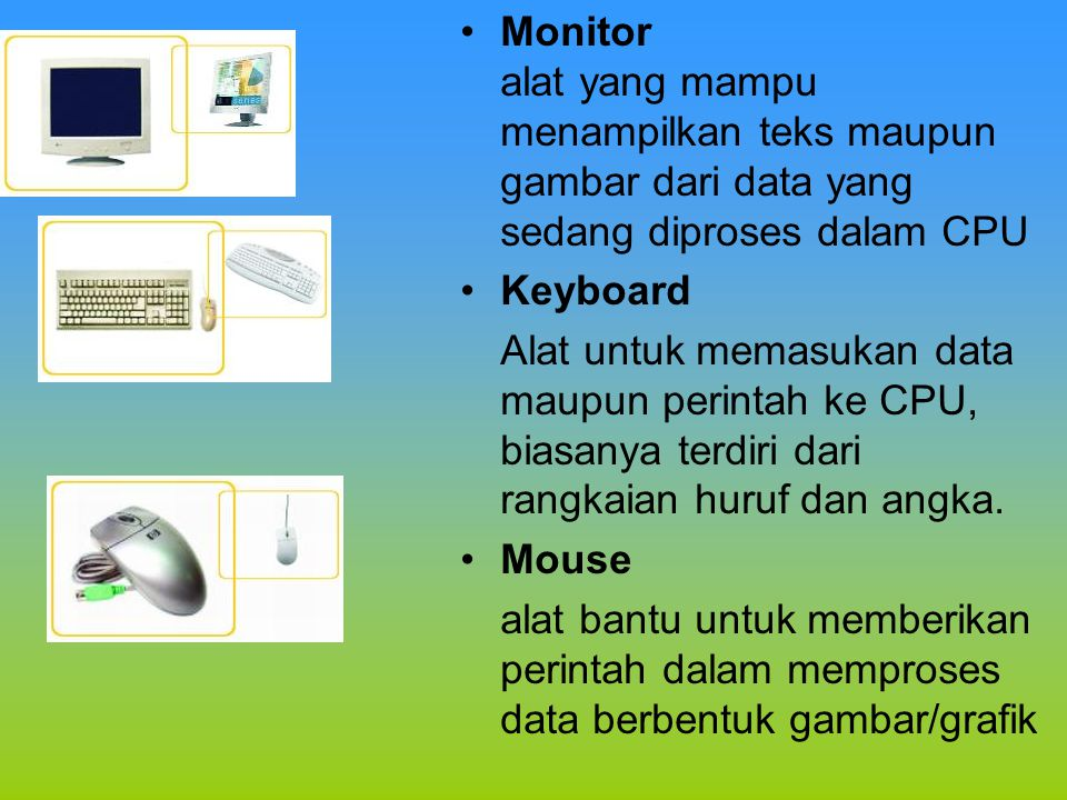 Monitor alat yang mampu menampilkan teks maupun gambar dari data yang sedang diproses dalam CPU