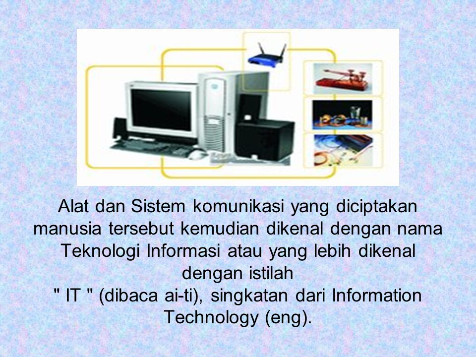 Alat dan Sistem komunikasi yang diciptakan manusia tersebut kemudian dikenal dengan nama Teknologi Informasi atau yang lebih dikenal dengan istilah IT (dibaca ai-ti), singkatan dari Information Technology (eng).