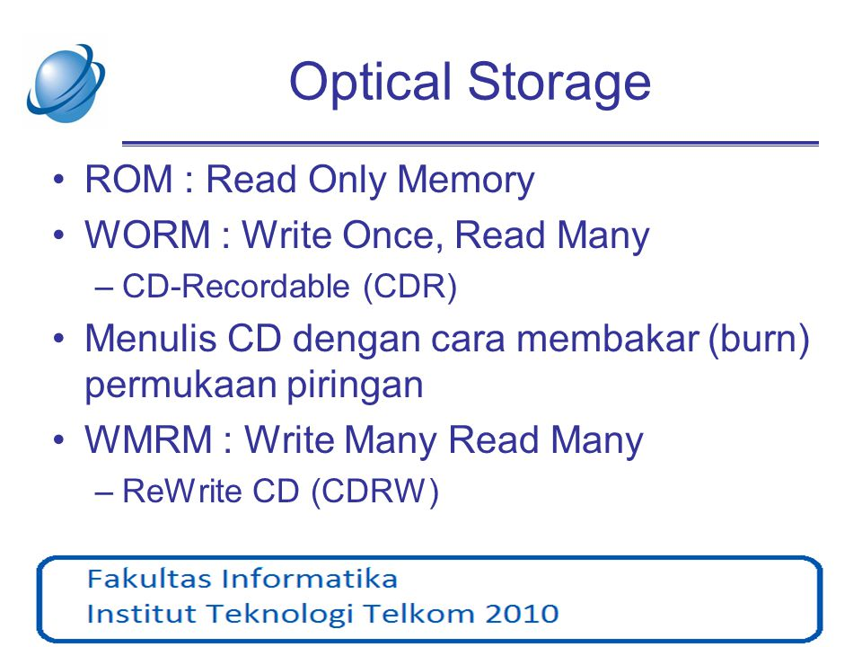 Optical Storage ROM : Read Only Memory WORM : Write Once, Read Many