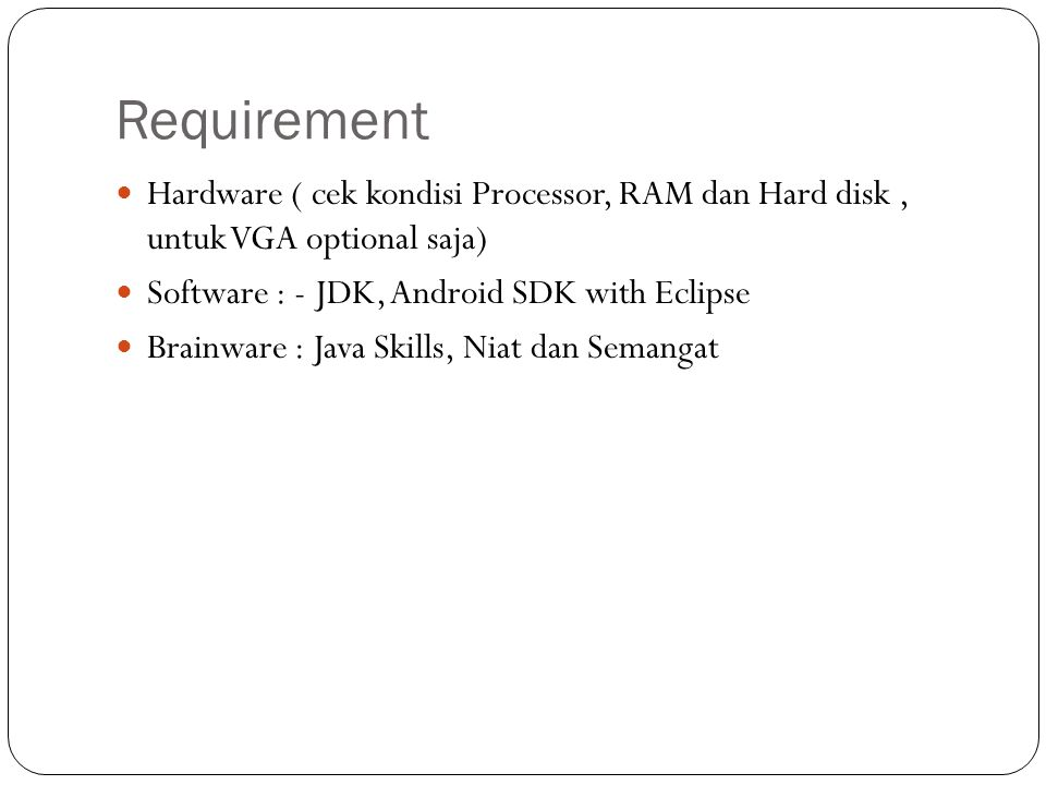 Requirement Hardware ( cek kondisi Processor, RAM dan Hard disk , untuk VGA optional saja) Software : - JDK, Android SDK with Eclipse.