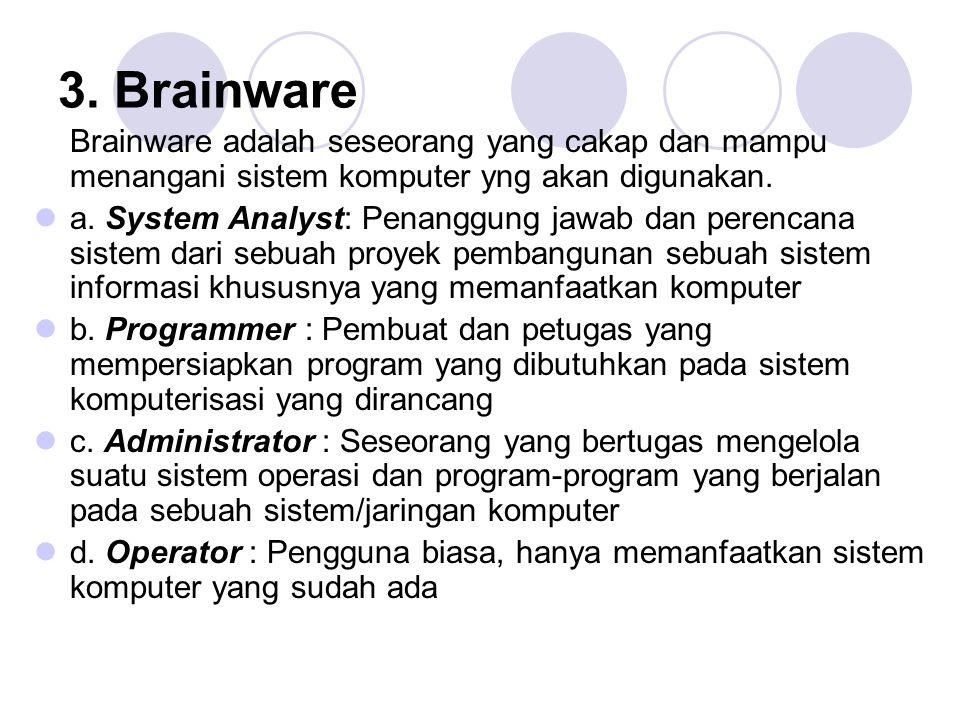 3. Brainware Brainware adalah seseorang yang cakap dan mampu menangani sistem komputer yng akan digunakan.