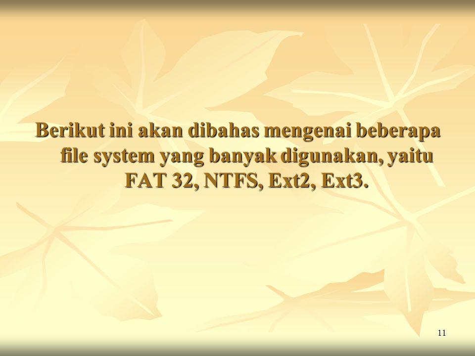 Berikut ini akan dibahas mengenai beberapa file system yang banyak digunakan, yaitu FAT 32, NTFS, Ext2, Ext3.