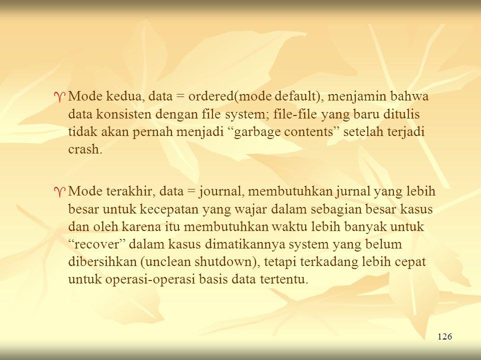 Mode kedua, data = ordered(mode default), menjamin bahwa data konsisten dengan file system; file-file yang baru ditulis tidak akan pernah menjadi garbage contents setelah terjadi crash.