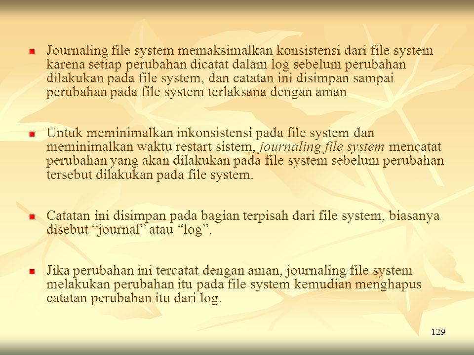 Journaling file system memaksimalkan konsistensi dari file system karena setiap perubahan dicatat dalam log sebelum perubahan dilakukan pada file system, dan catatan ini disimpan sampai perubahan pada file system terlaksana dengan aman
