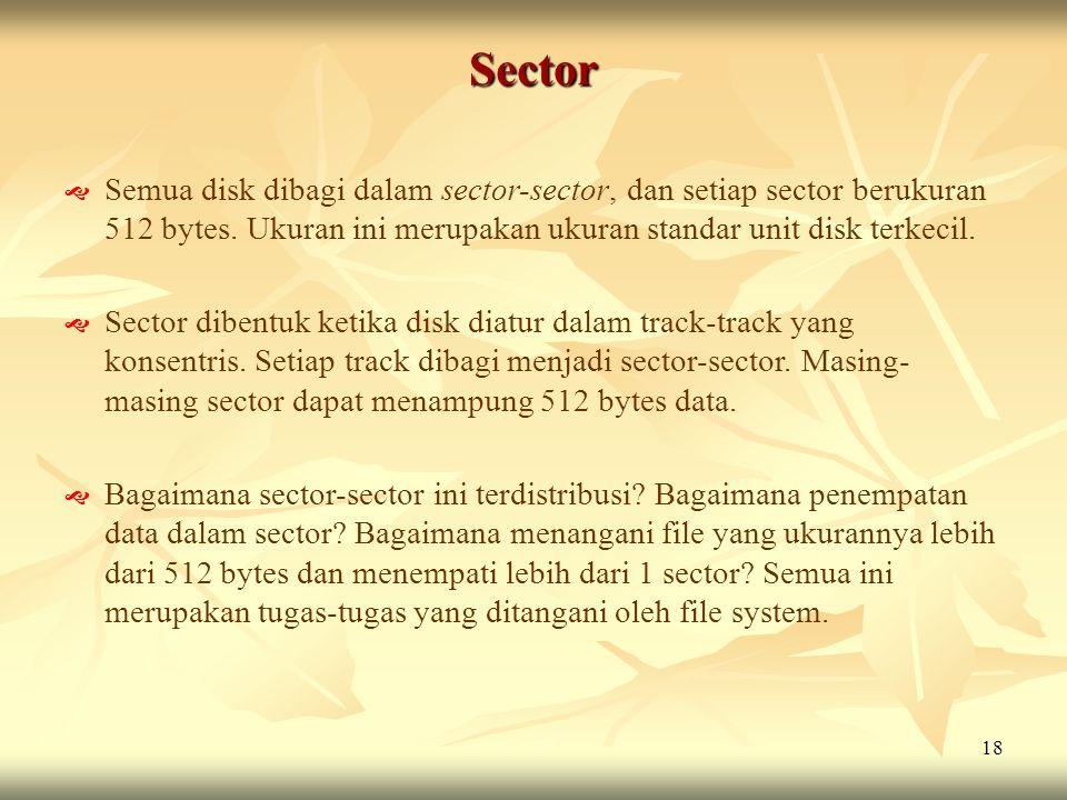 Sector Semua disk dibagi dalam sector-sector, dan setiap sector berukuran 512 bytes. Ukuran ini merupakan ukuran standar unit disk terkecil.