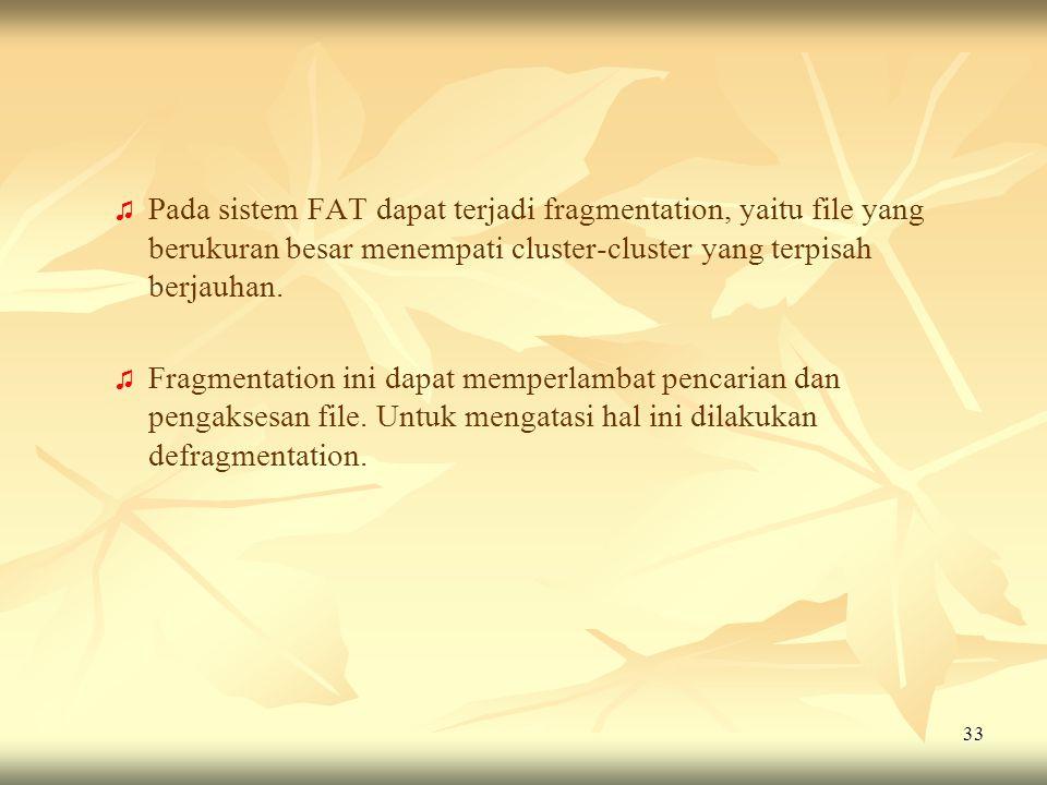 Pada sistem FAT dapat terjadi fragmentation, yaitu file yang berukuran besar menempati cluster-cluster yang terpisah berjauhan.