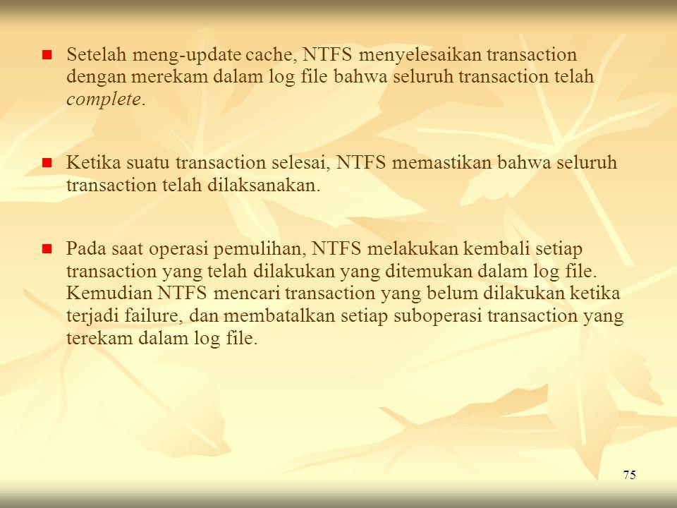Setelah meng-update cache, NTFS menyelesaikan transaction dengan merekam dalam log file bahwa seluruh transaction telah complete.