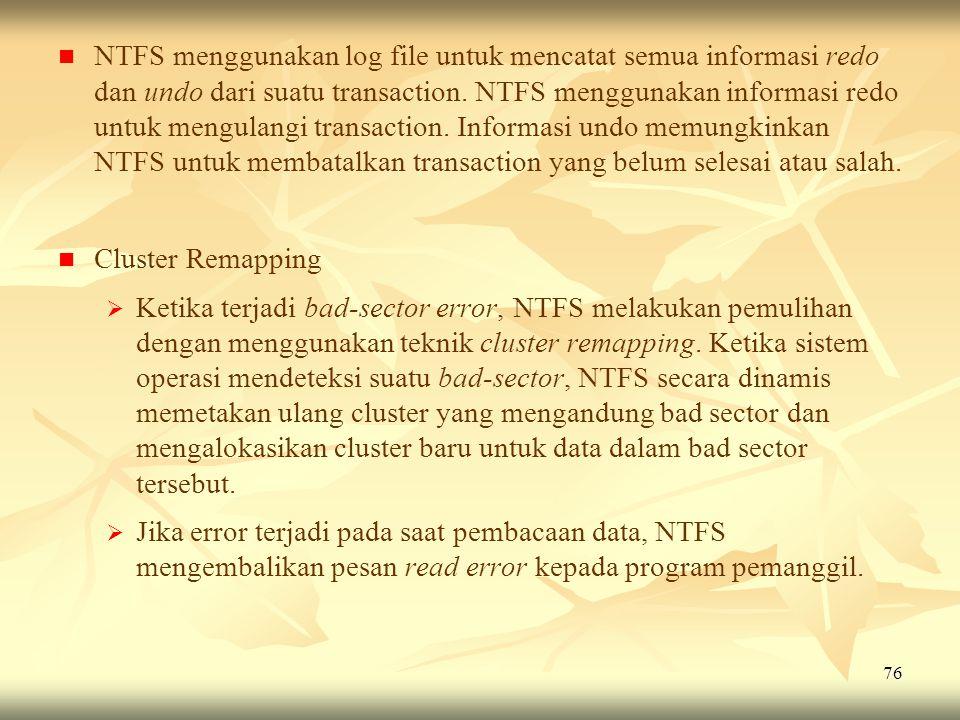 NTFS menggunakan log file untuk mencatat semua informasi redo dan undo dari suatu transaction. NTFS menggunakan informasi redo untuk mengulangi transaction. Informasi undo memungkinkan NTFS untuk membatalkan transaction yang belum selesai atau salah.