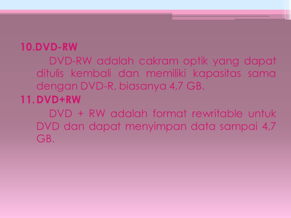 10.DVD-RW DVD-RW adalah cakram optik yang dapat ditulis kembali dan memiliki kapasitas sama dengan DVD-R, biasanya 4,7 GB.