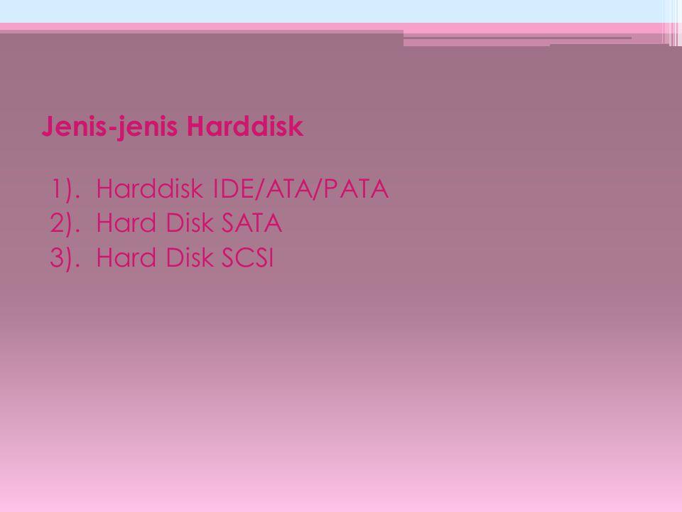 Jenis-jenis Harddisk 1). Harddisk IDE/ATA/PATA 2). Hard Disk SATA 3). Hard Disk SCSI