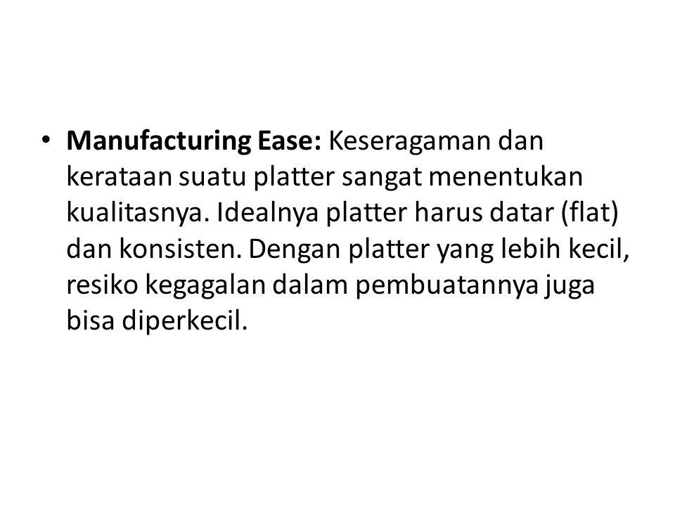 Manufacturing Ease: Keseragaman dan kerataan suatu platter sangat menentukan kualitasnya.
