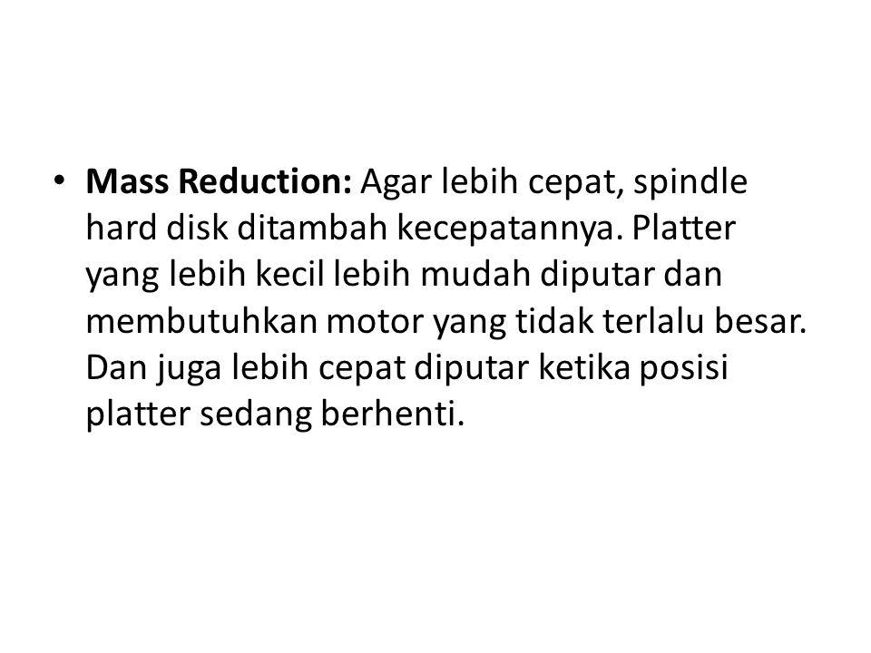 Mass Reduction: Agar lebih cepat, spindle hard disk ditambah kecepatannya.