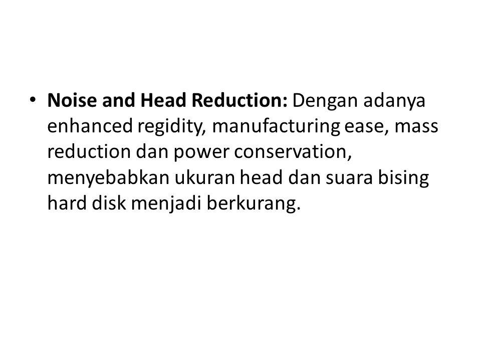 Noise and Head Reduction: Dengan adanya enhanced regidity, manufacturing ease, mass reduction dan power conservation, menyebabkan ukuran head dan suara bising hard disk menjadi berkurang.