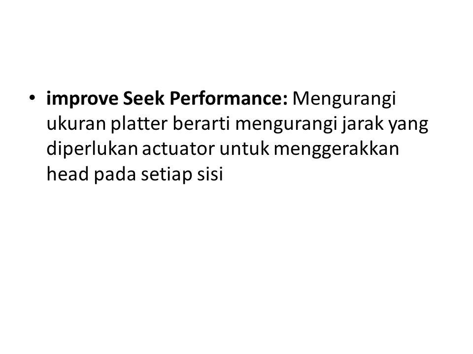 improve Seek Performance: Mengurangi ukuran platter berarti mengurangi jarak yang diperlukan actuator untuk menggerakkan head pada setiap sisi