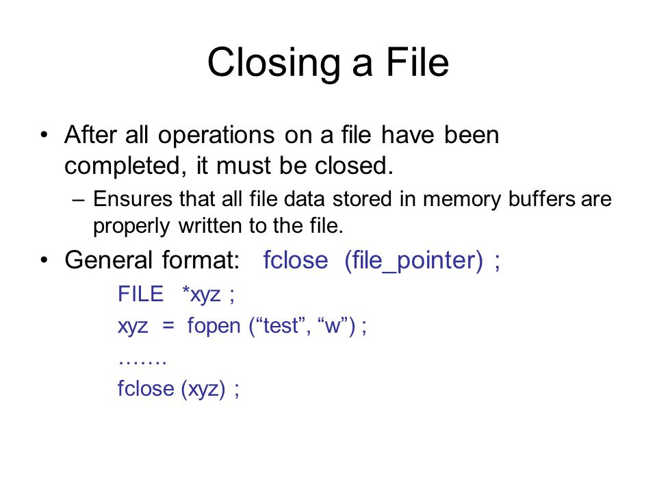 Closing a File After all operations on a file have been completed, it must be closed.